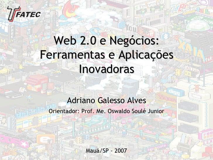 Web 2.0 e Negócios: Ferramentas e Aplicações  Inovadoras Orientador: Prof. Me. Oswaldo Soulé Junior Adriano Galesso Alves ...