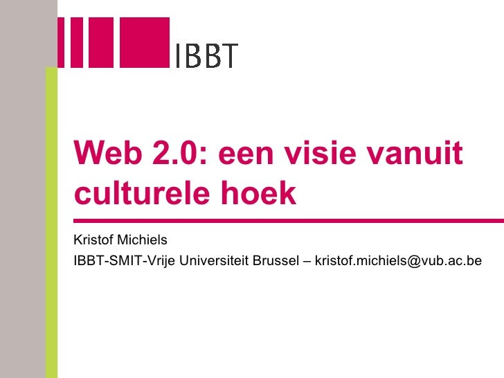Web 2.0: een visie vanuit culturele hoek Kristof Michiels IBBT-SMIT-Vrije Universiteit Brussel – kristof.michiels@vub.ac.be