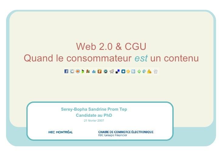Web 2.0 & CGU Quand le consommateur  est  un contenu Serey-Bopha Sandrine Prom Tep Candidate au PhD 21 février 2007