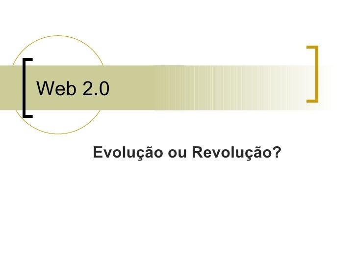 Web 2.0 Evolução ou Revolução?