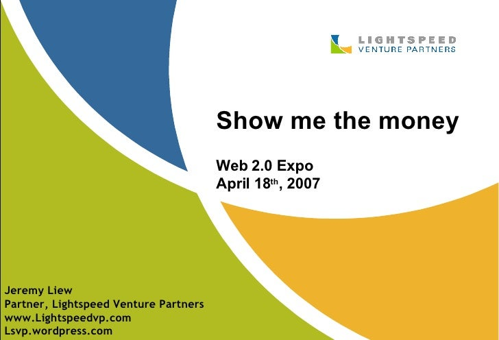 Show me the money Web 2.0 Expo April 18 th , 2007 Jeremy Liew Partner, Lightspeed Venture Partners www.Lightspeedvp.com Ls...