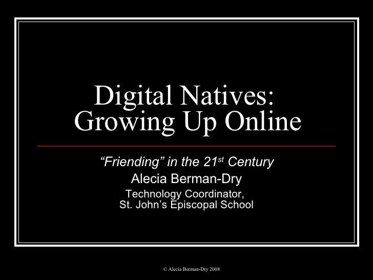 "Digital Natives:  Growing Up Online "" Friending"" in the 21 st  Century Alecia Berman-Dry Technology Coordinator,  St. John..."