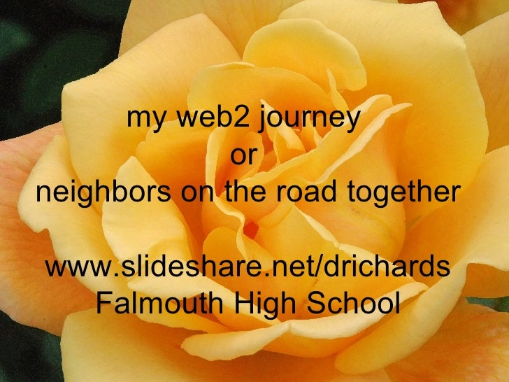 my web2 journey  or  neighbors on the road together www.slideshare.net/drichards Falmouth High School