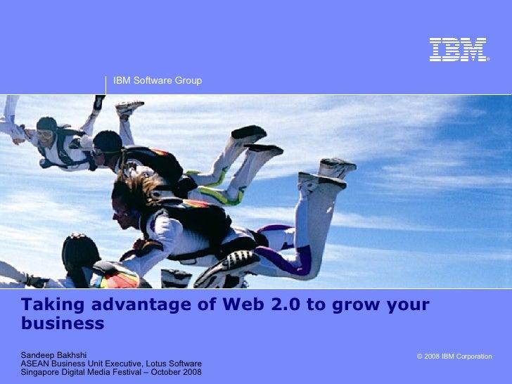 Taking advantage of Web 2.0 to grow your business Sandeep Bakhshi ASEAN Business Unit Executive, Lotus Software Singapore ...