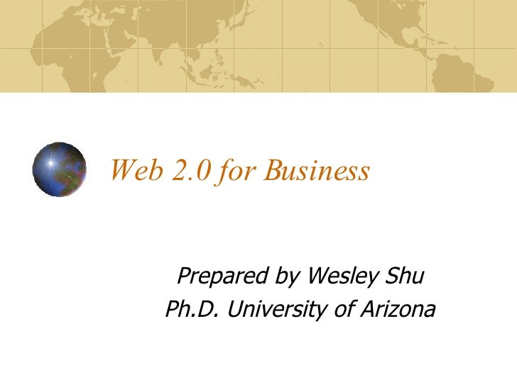 Web 2.0 for Business Prepared by Wesley Shu Ph.D. University of Arizona