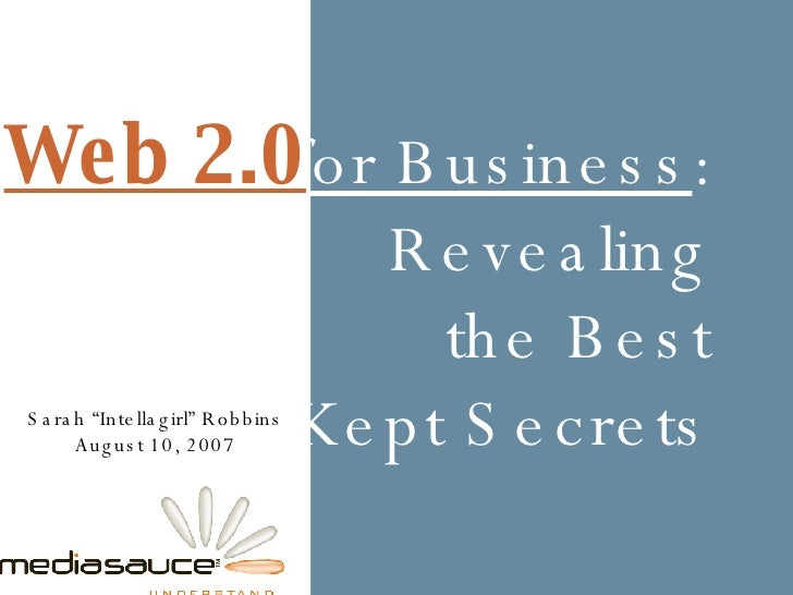 "for Business : Revealing the Best Kept Secrets Sarah ""Intellagirl"" Robbins August 10, 2007 Web 2.0"