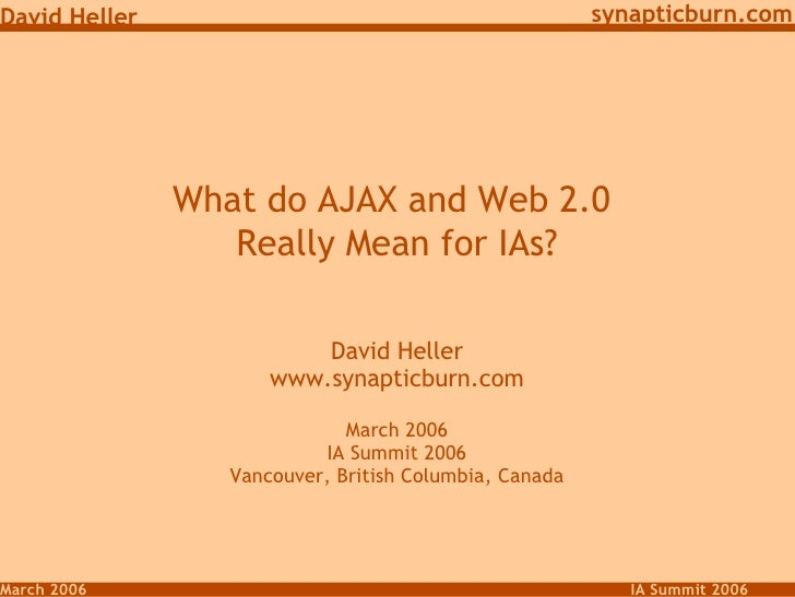 What do AJAX and Web 2.0  Really Mean for IAs? David Heller www.synapticburn.com March 2006 IA Summit 2006 Vancouver, Brit...