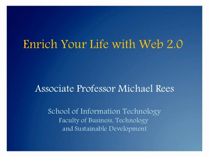 Enrich Your Life with Web 2.0     Associate Professor Michael Rees      School of Information Technology        Faculty of...