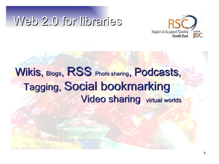 Web 2.0 for libraries <ul><li>Wikis ,  Blogs ,  RSS  Photo sharing ,  Podcasts , Tagging,  Social bookmarking   Video shar...