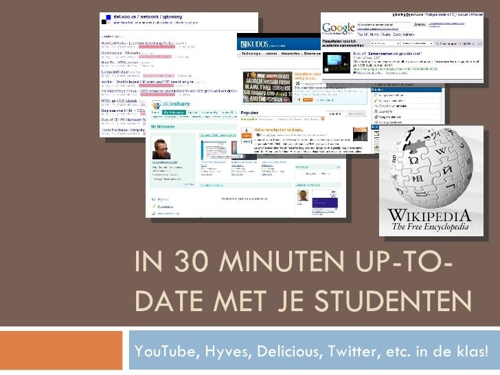 IN 30 MINUTEN UP-TO-DATE MET JE STUDENTEN YouTube, Hyves, Delicious, Twitter, etc. in de klas!