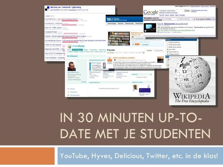 IN 30 MINUTEN UP-TO-DATE MET JE STUDENTEN YouTube, Hyves, Delicious, Twitter, etc. in de klas!