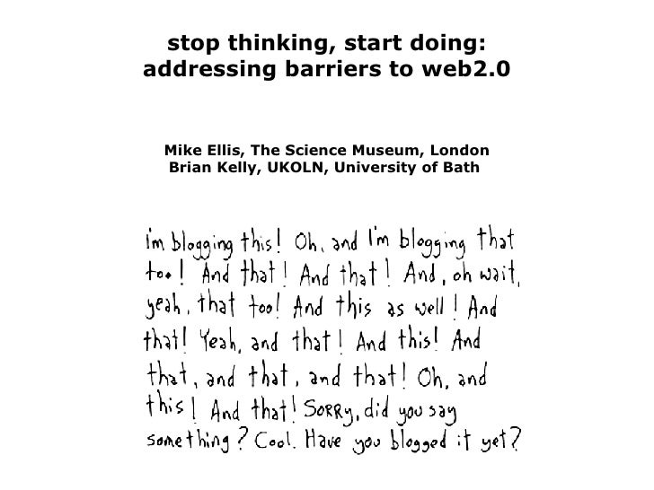 stop thinking, start doing: addressing barriers to web2.0 Mike Ellis, The Science Museum, London Brian Kelly, UKOLN, Unive...