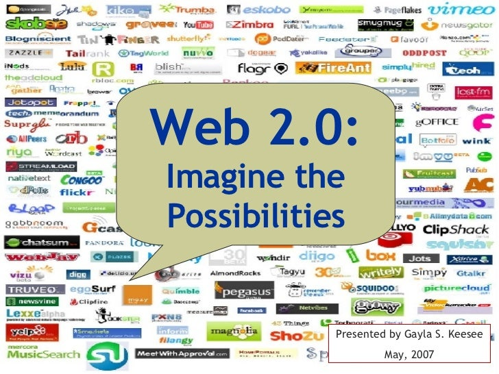 Web 2.0: Imagine the Possibilities Presented by Gayla S. Keesee May, 2007