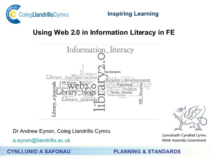 PLANNING & STANDARDS Inspiring Learning CYNLLUNIO A SAFONAU Using Web 2.0 in Information Literacy in FE Dr Andrew Eynon, C...