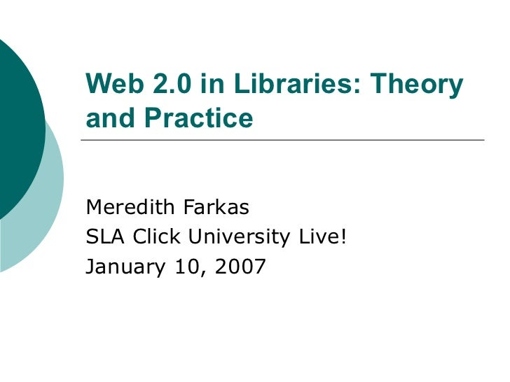 Web 2.0 in Libraries: Theory and Practice Meredith Farkas SLA Click University Live! January 10, 2007