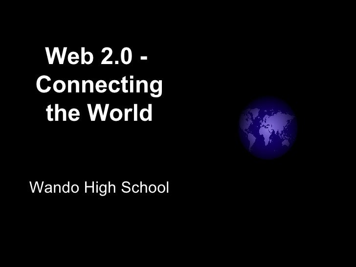 Web 2.0 -  Connecting the World Wando High School