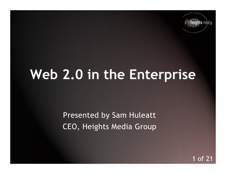 Web 2.0 in the Enterprise      Presented by Sam Huleatt     CEO, Heights Media Group                                  1 of 21