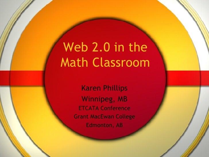 Web 2.0 in the Math Classroom Karen Phillips Winnipeg, MB ETCATA Conference Grant MacEwan College Edmonton, AB