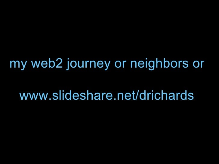 my web2 journey or neighbors on the road together www.slideshare.net /drichards