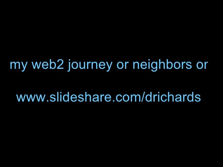 my web2 journey or neighbors on the road together www.slideshare.com/drichards