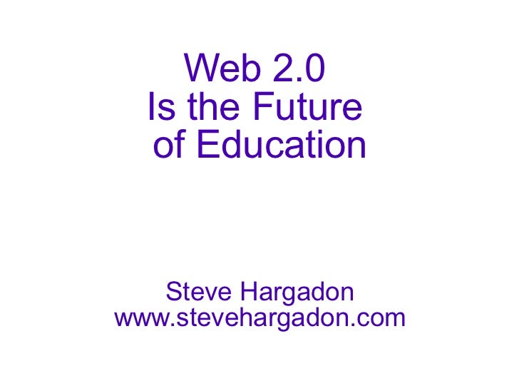 Web 2.0  Is the Future  of Education Steve Hargadon www.stevehargadon.com