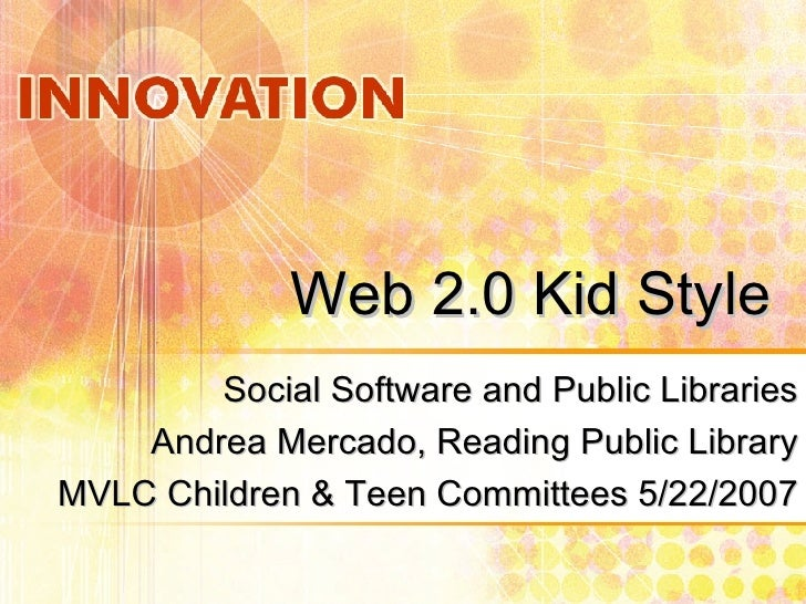 Web 2.0 Kid Style Social Software and Public Libraries Andrea Mercado, Reading Public Library MVLC Children & Teen Committ...