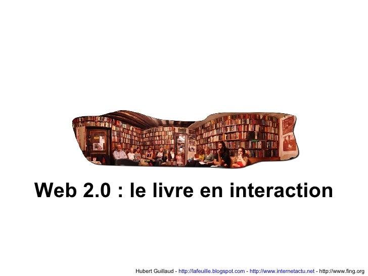 Hubert Guillaud -  http://lafeuille.blogspot.com  -  http://www.internetactu.net  - http://www.fing.org Web 2.0 : le livre...