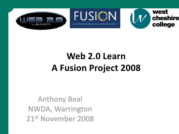 Web 2.0 Learn       A Fusion Project 2008       Anthony Beal NWDA, Warrington 21st November 2008