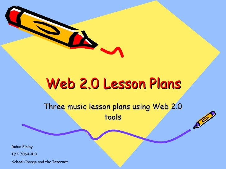 Web 2.0 Lesson Plans Three music lesson plans using Web 2.0 tools Robin Finley IDT 7064-410 School Change and the Internet