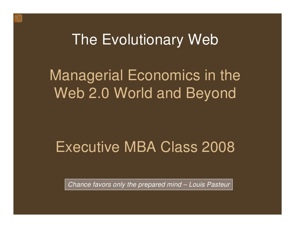 The Evolutionary Web  Managerial Economics in the Web 2.0 World and Beyond   Executive MBA Class 2008    Chance favors onl...