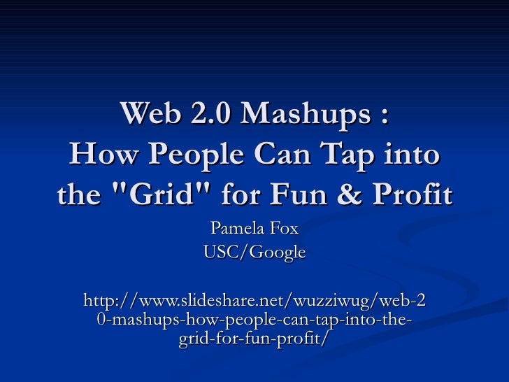 "Web 2.0 Mashups :  How People Can Tap into the ""Grid"" for Fun & Profit Pamela Fox USC/Google http://www.slidesha..."