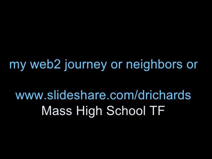 my web2 journey or neighbors on the road together www.slideshare.com/drichards Mass High School TF