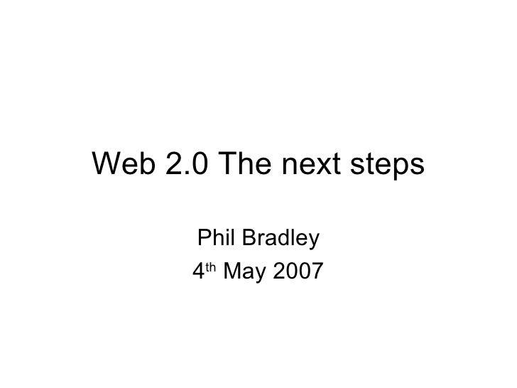 Web 2.0 The next steps Phil Bradley 4 th  May 2007