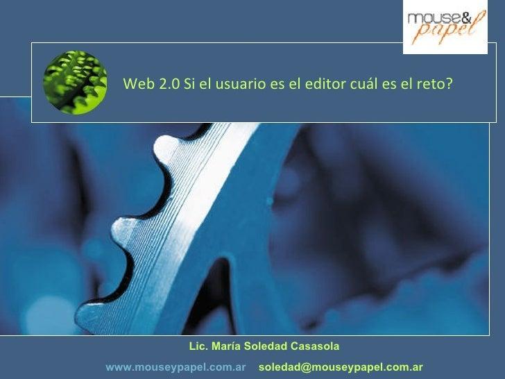 Web 2.0 Si el usuario es el editor cuál es el reto? Lic. María Soledad Casasola www.mouseypapel.com.ar   [email_address]