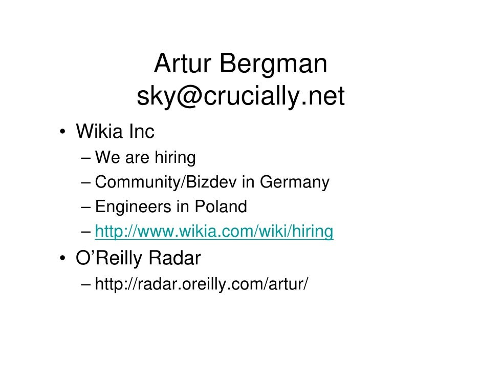 Artur Bergman           sky@crucially.net • Wikia Inc   – We are hiring   – Community/Bizdev in Germany   – Engineers in P...