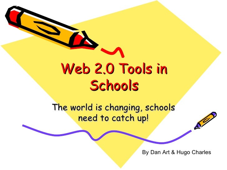 Web 2.0 Tools in Schools The world is changing, schools need to catch up! By Dan Art & Hugo Charles