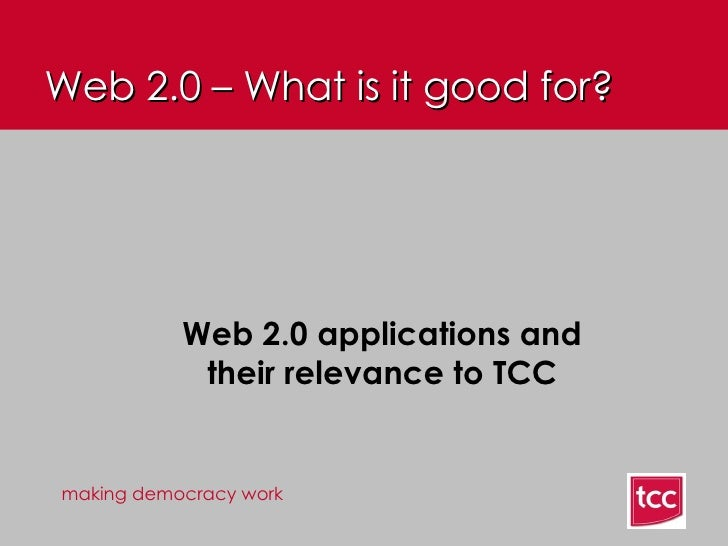 Web 2.0 – What is it good for? <ul><ul><li>Web 2.0 applications and their relevance to TCC </li></ul></ul>