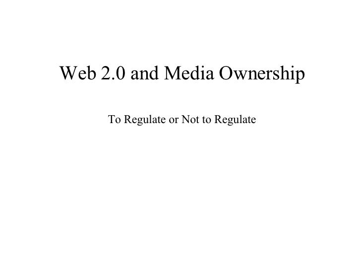 Web 2.0 and Media Ownership To Regulate or Not to Regulate