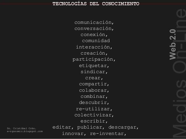 TECNOLOGÍAS DEL CONOCIMIENTOWeb2.0Dr. Cristóbal Cobo.e-rgonomic.blogspot.comTECNOLOGÍAS DEL CONOCIMIENTOcomunicación,conve...