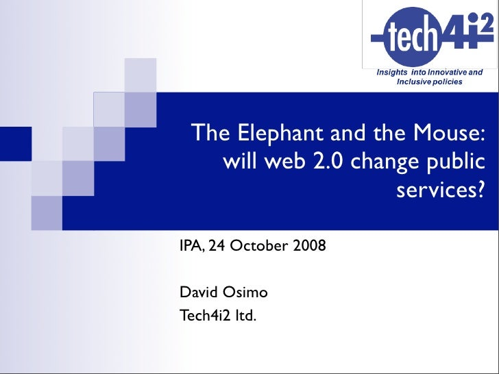 The Elephant and the Mouse:    will web 2.0 change public                     services?  IPA, 24 October 2008  David Osimo...
