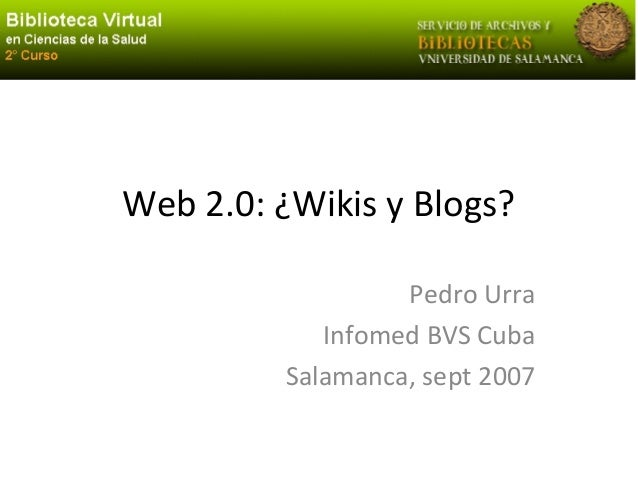 Web 2.0: ¿Wikis y Blogs? Pedro Urra Infomed BVS Cuba Salamanca, sept 2007