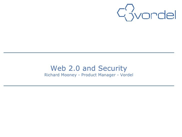Web 2.0 and Security Richard Mooney - Product Manager - Vordel