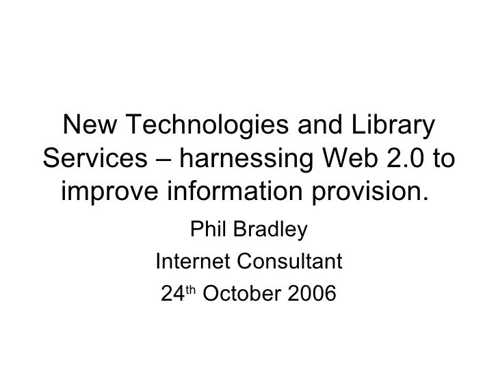 New Technologies and Library Services – harnessing Web 2.0 to improve information provision.  Phil Bradley Internet Consul...