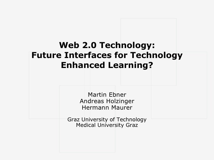 Web 2.0 Technology: Future Interfaces for Technology Enhanced Learning? Martin Ebner Andreas Holzinger Hermann Maurer Graz...