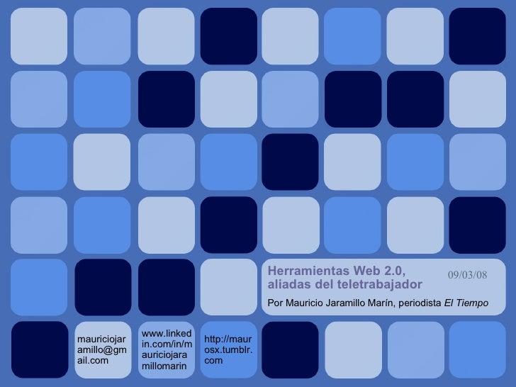 Herramientas Web 2.0, aliadas del teletrabajador <ul><ul><li>Por Mauricio Jaramillo Marín, periodista  El Tiempo </li></ul...