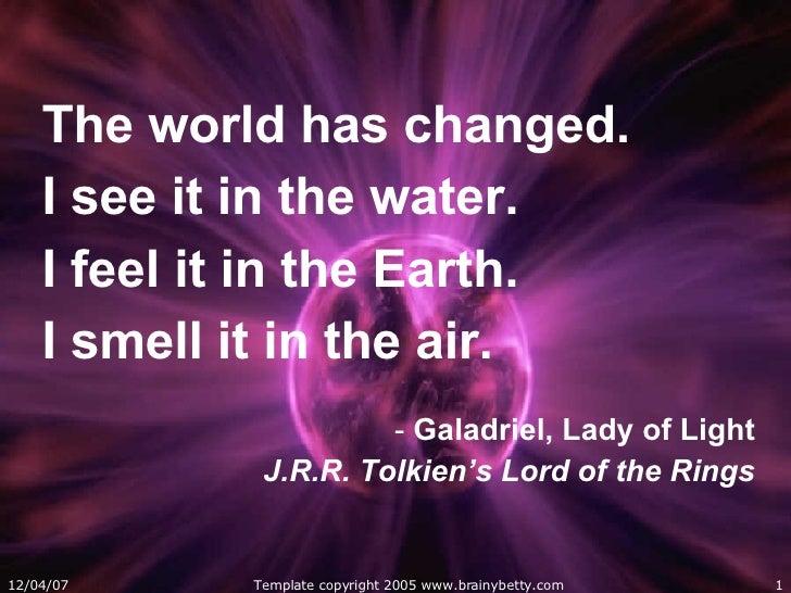 <ul><li>The world has changed.  </li></ul><ul><li>I see it in the water.  </li></ul><ul><li>I feel it in the Earth.  </li>...