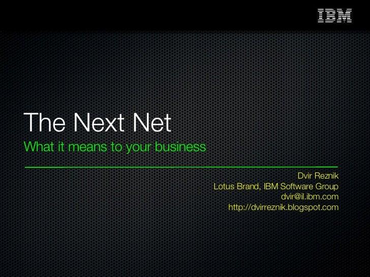 The Next Net <ul><li>What it means to your business </li></ul>Dvir Reznik Lotus Brand, IBM Software Group [email_address] ...