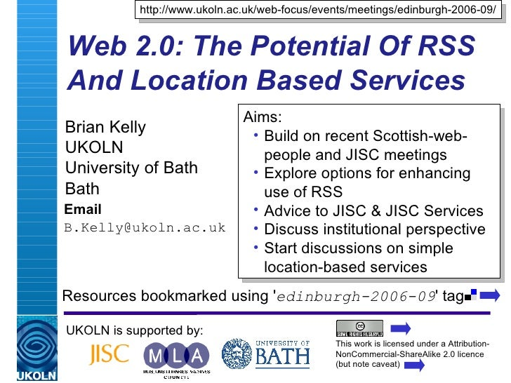 Web 2.0: The Potential Of RSS And Location Based Services Brian Kelly UKOLN University of Bath Bath Email [email_address] ...