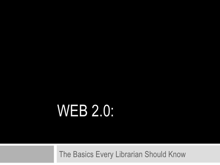 WEB 2.0: The Basics Every Librarian Should Know