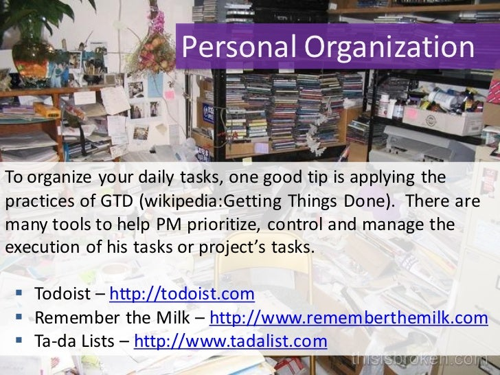 Personal Organization   To organize your daily tasks, one good tip is applying the practices of GTD (wikipedia:Getting Thi...